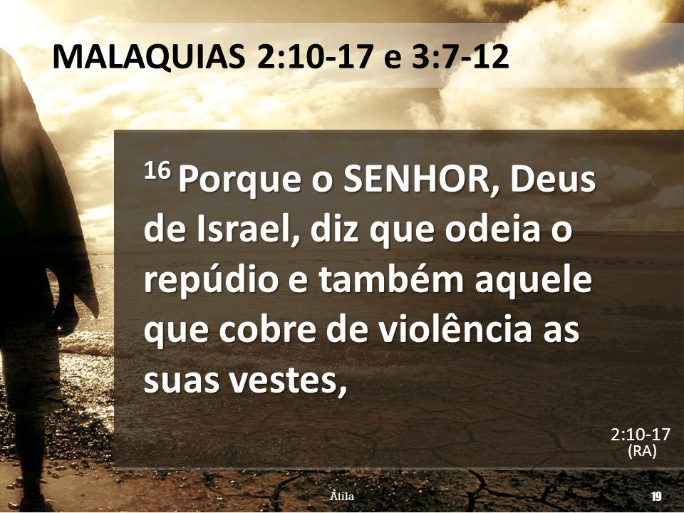 MALAQUIAS 2:10-17 e 3:7-12 16 Porque o SENHOR, Deus de Israel, diz que odeia o repúdio e também aquele que cobre de violência as suas vestes,