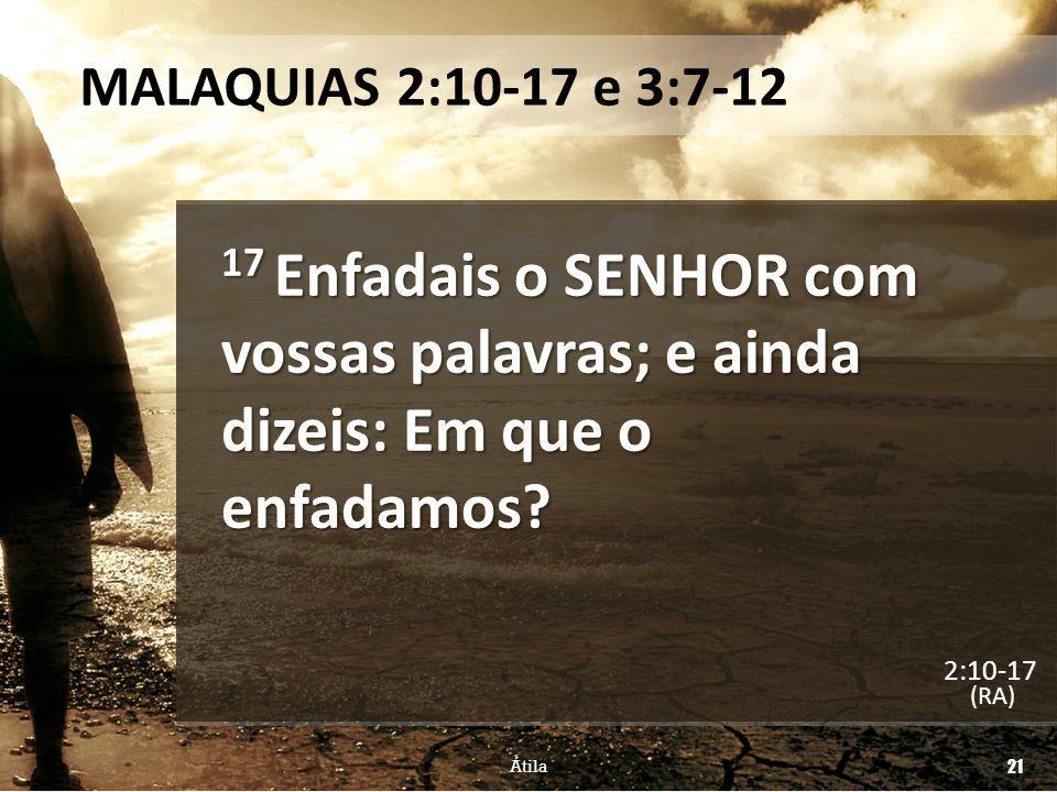 MALAQUIAS 2:10-17 e 3:7-12 17 Enfadais o SENHOR com vossas palavras; e ainda dizeis: Em que o enfadamos