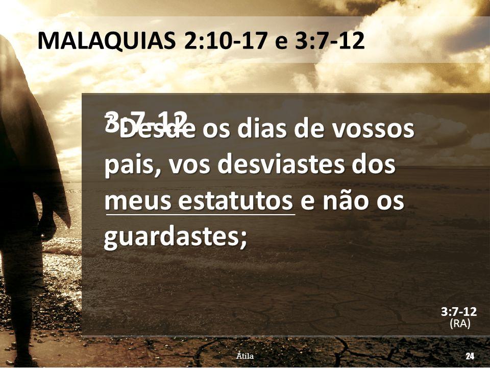 MALAQUIAS 2:10-17 e 3:7-12 3:7-12. 7 Desde os dias de vossos pais, vos desviastes dos meus estatutos e não os guardastes;