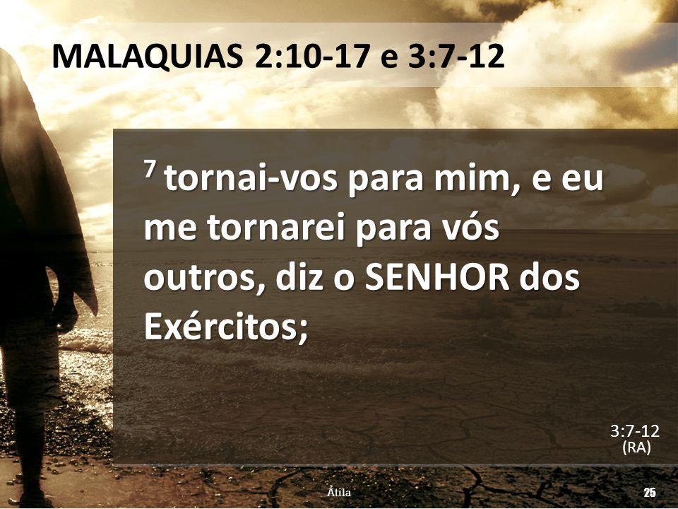 MALAQUIAS 2:10-17 e 3:7-12 7 tornai-vos para mim, e eu me tornarei para vós outros, diz o SENHOR dos Exércitos;