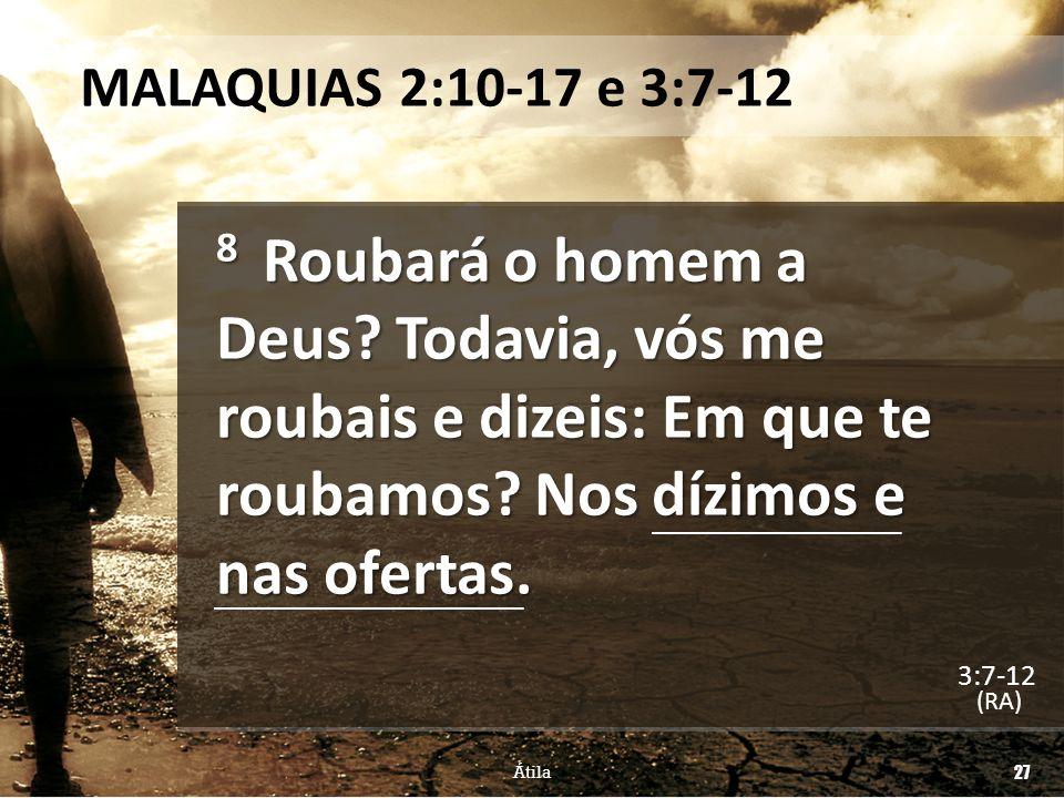 MALAQUIAS 2:10-17 e 3:7-12 8 Roubará o homem a Deus Todavia, vós me roubais e dizeis: Em que te roubamos Nos dízimos e nas ofertas.