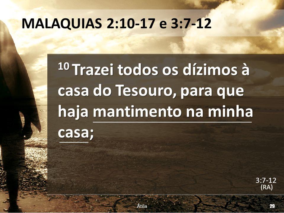 MALAQUIAS 2:10-17 e 3:7-12 10 Trazei todos os dízimos à casa do Tesouro, para que haja mantimento na minha casa;