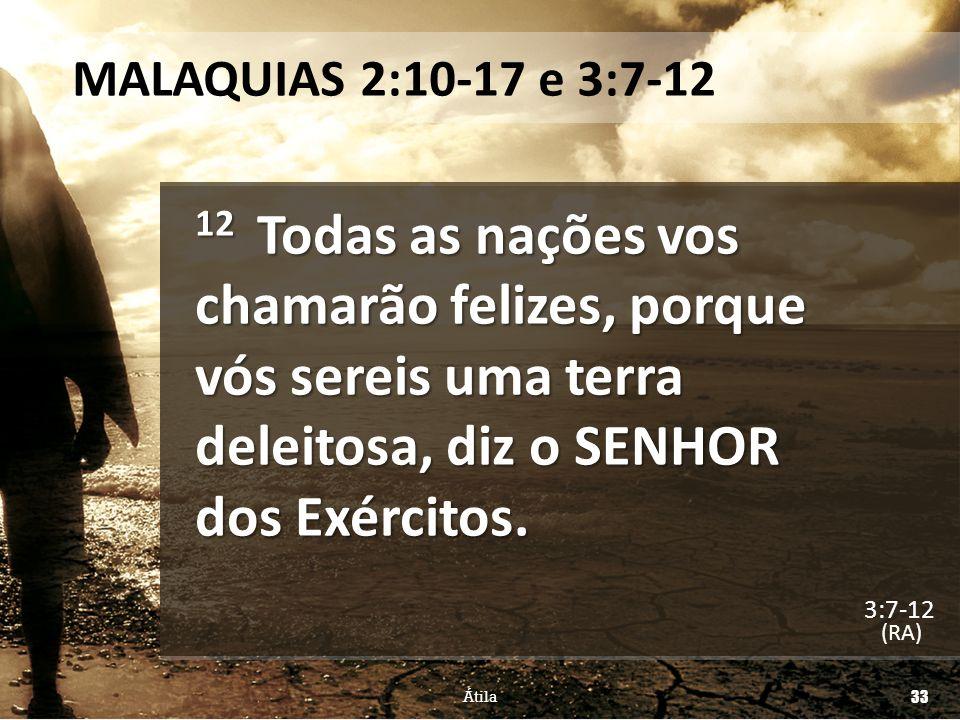 MALAQUIAS 2:10-17 e 3:7-12 12 Todas as nações vos chamarão felizes, porque vós sereis uma terra deleitosa, diz o SENHOR dos Exércitos.