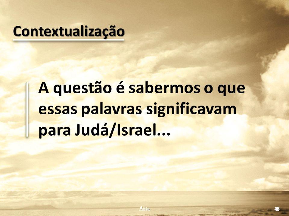 Contextualização A questão é sabermos o que essas palavras significavam para Judá/Israel... Átila.