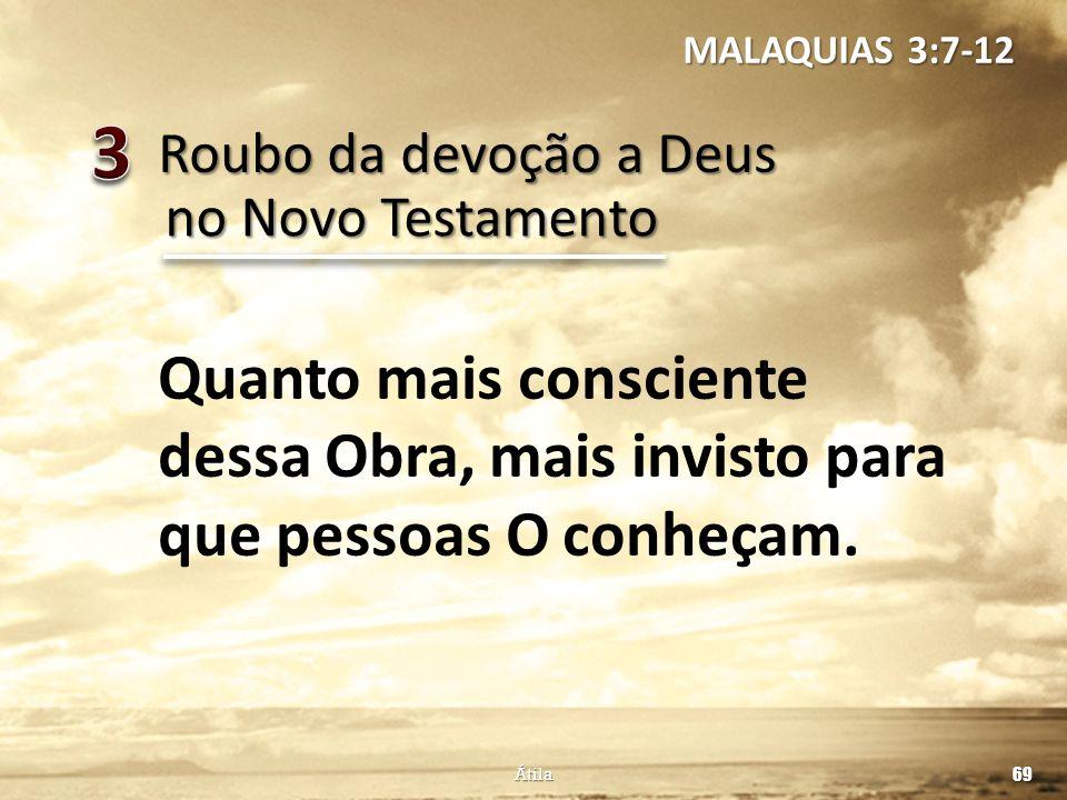 MALAQUIAS 3:7-12 3. Roubo da devoção a Deus. no Novo Testamento. Quanto mais consciente dessa Obra, mais invisto para que pessoas O conheçam.