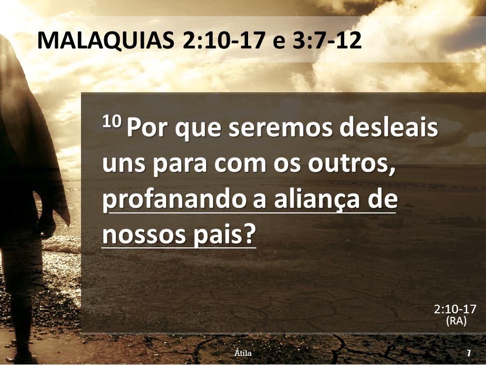 MALAQUIAS 2:10-17 e 3:7-12 10 Por que seremos desleais uns para com os outros, profanando a aliança de nossos pais