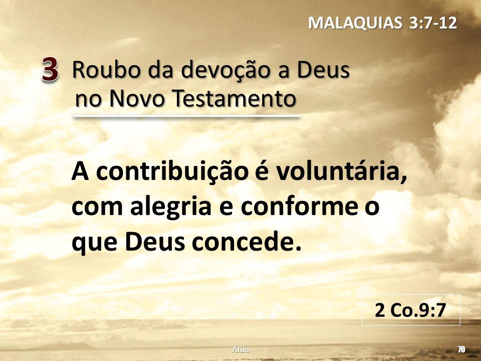 MALAQUIAS 3:7-12 3. Roubo da devoção a Deus. no Novo Testamento. A contribuição é voluntária, com alegria e conforme o que Deus concede.