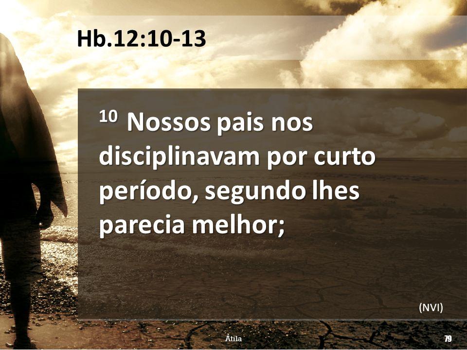 Hb.12:10-13 10 Nossos pais nos disciplinavam por curto período, segundo lhes parecia melhor; (NVI)
