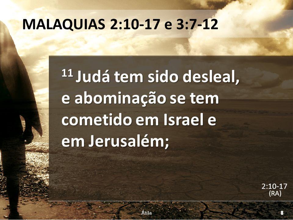 MALAQUIAS 2:10-17 e 3:7-12 11 Judá tem sido desleal, e abominação se tem cometido em Israel e em Jerusalém;
