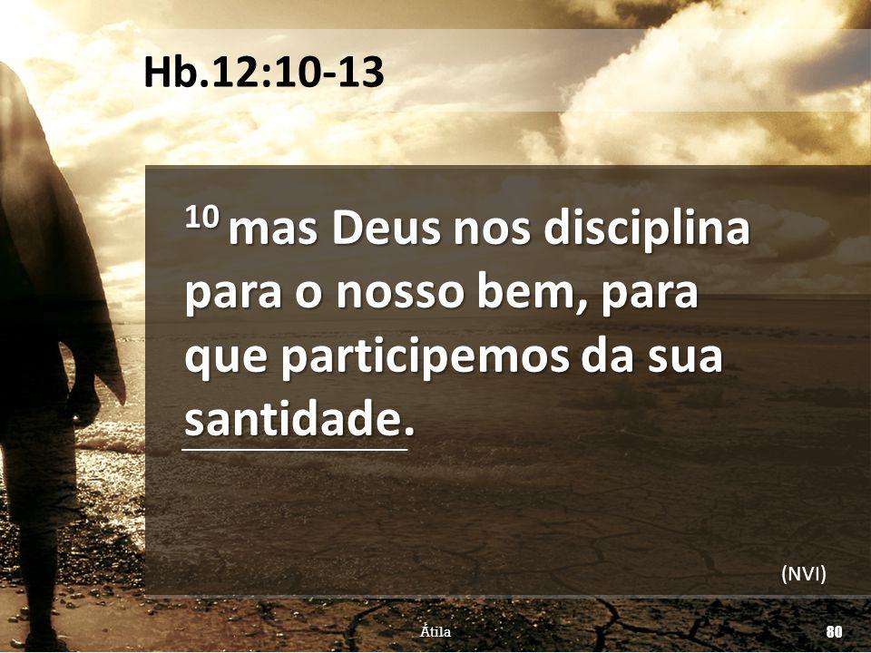 Hb.12:10-13 10 mas Deus nos disciplina para o nosso bem, para que participemos da sua santidade.