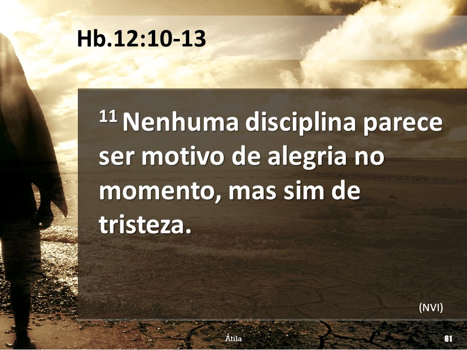 Hb.12:10-13 11 Nenhuma disciplina parece ser motivo de alegria no momento, mas sim de tristeza. (NVI)