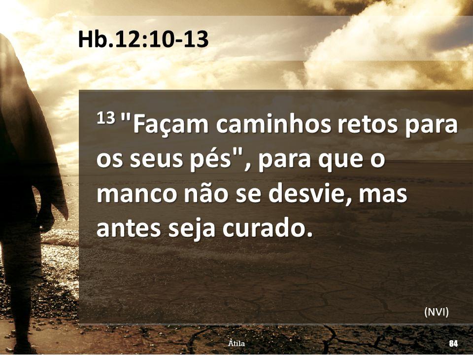 Hb.12:10-13 13 Façam caminhos retos para os seus pés , para que o manco não se desvie, mas antes seja curado.