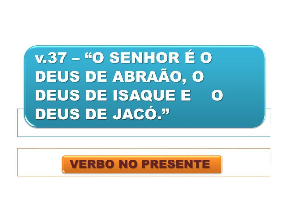 v.37 – O SENHOR É O DEUS DE ABRAÃO, O DEUS DE ISAQUE E O DEUS DE JACÓ.