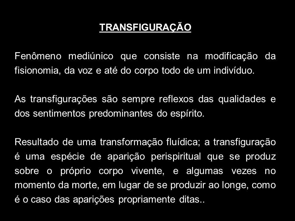 TRANSFIGURAÇÃO Fenômeno mediúnico que consiste na modificação da fisionomia, da voz e até do corpo todo de um indivíduo.