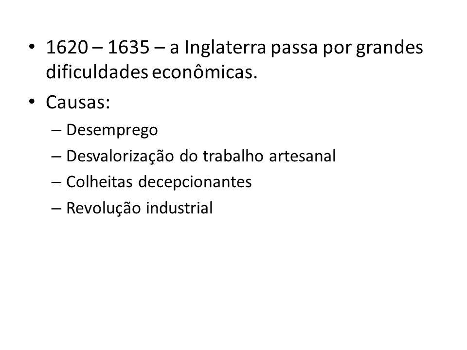 1620 – 1635 – a Inglaterra passa por grandes dificuldades econômicas.