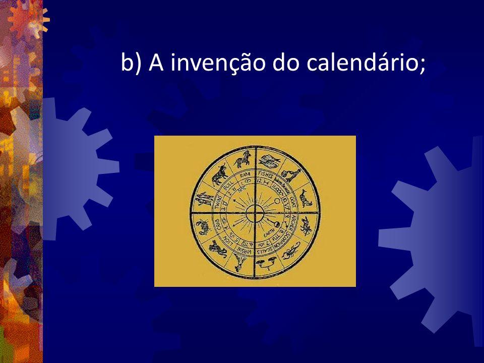 b) A invenção do calendário;