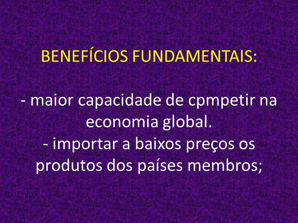 BENEFÍCIOS FUNDAMENTAIS: - maior capacidade de cpmpetir na economia global.