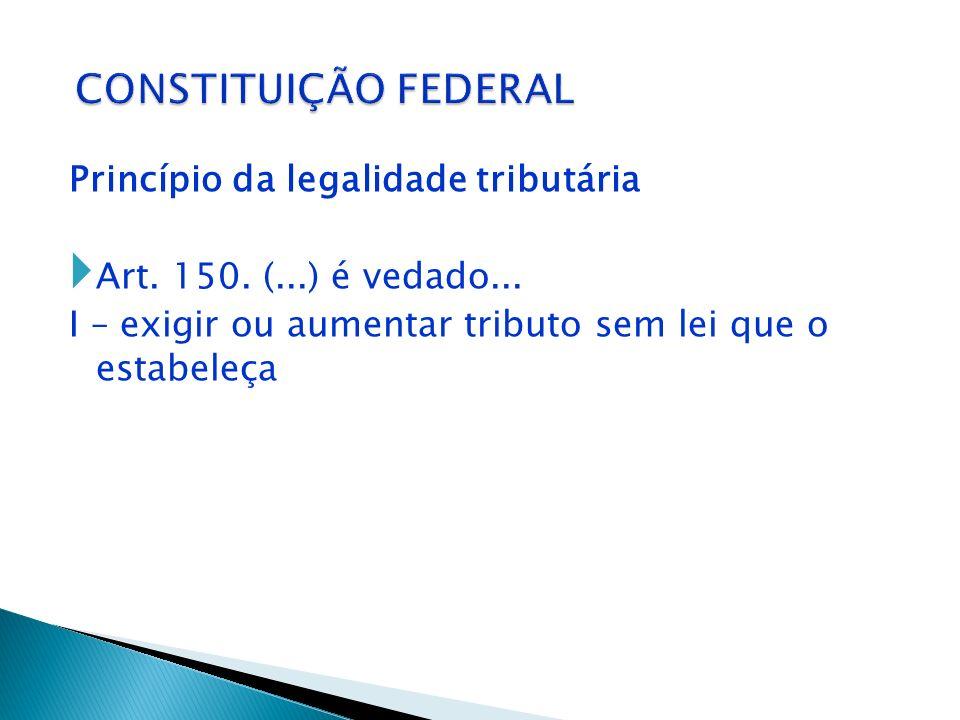 CONSTITUIÇÃO FEDERAL Princípio da legalidade tributária