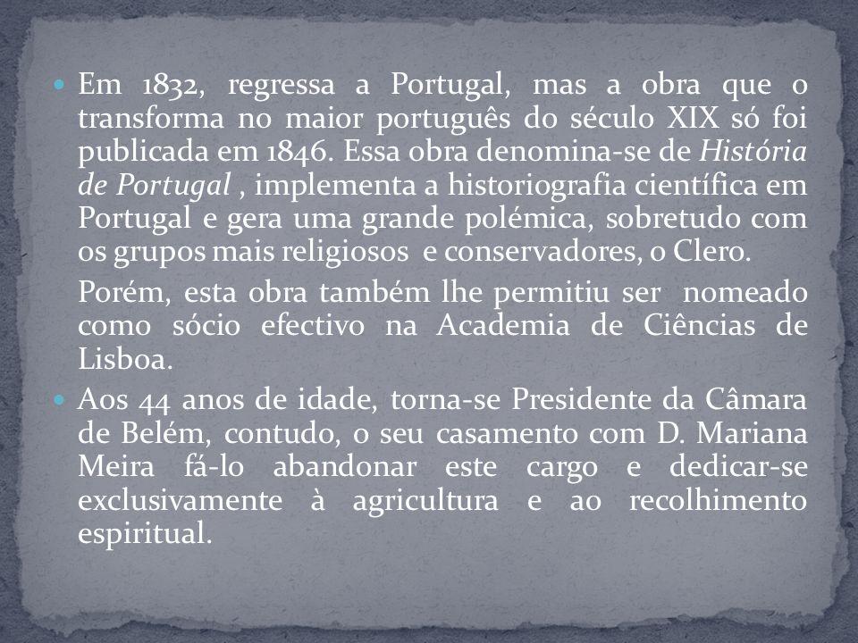Em 1832, regressa a Portugal, mas a obra que o transforma no maior português do século XIX só foi publicada em 1846. Essa obra denomina-se de História de Portugal , implementa a historiografia científica em Portugal e gera uma grande polémica, sobretudo com os grupos mais religiosos e conservadores, o Clero.