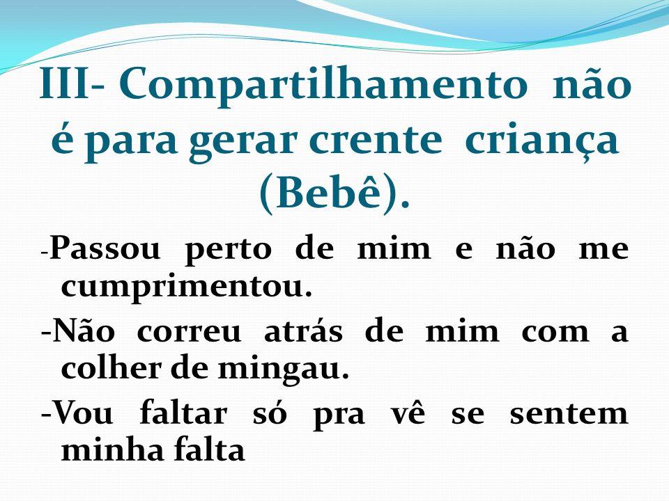 III- Compartilhamento não é para gerar crente criança (Bebê).