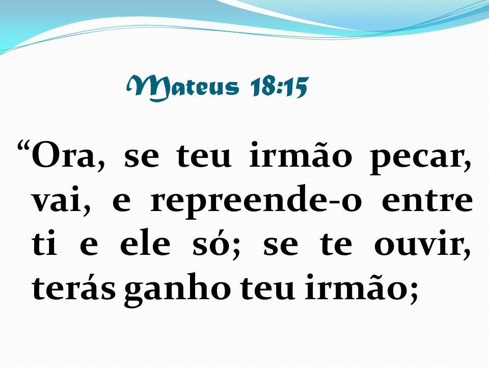 Mateus 18:15 Ora, se teu irmão pecar, vai, e repreende-o entre ti e ele só; se te ouvir, terás ganho teu irmão;