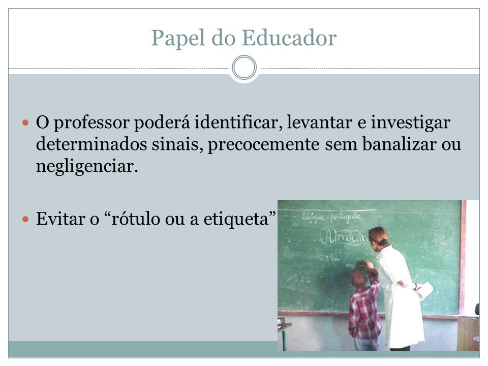 Papel do Educador O professor poderá identificar, levantar e investigar determinados sinais, precocemente sem banalizar ou negligenciar.