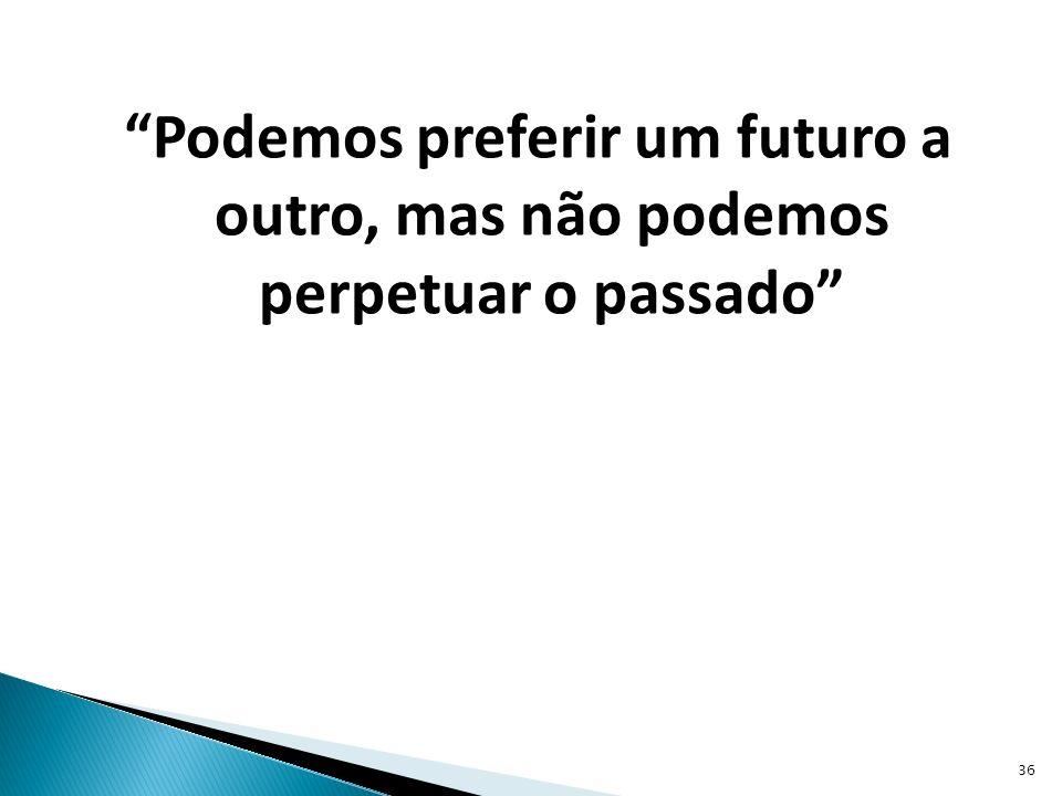 Podemos preferir um futuro a outro, mas não podemos perpetuar o passado
