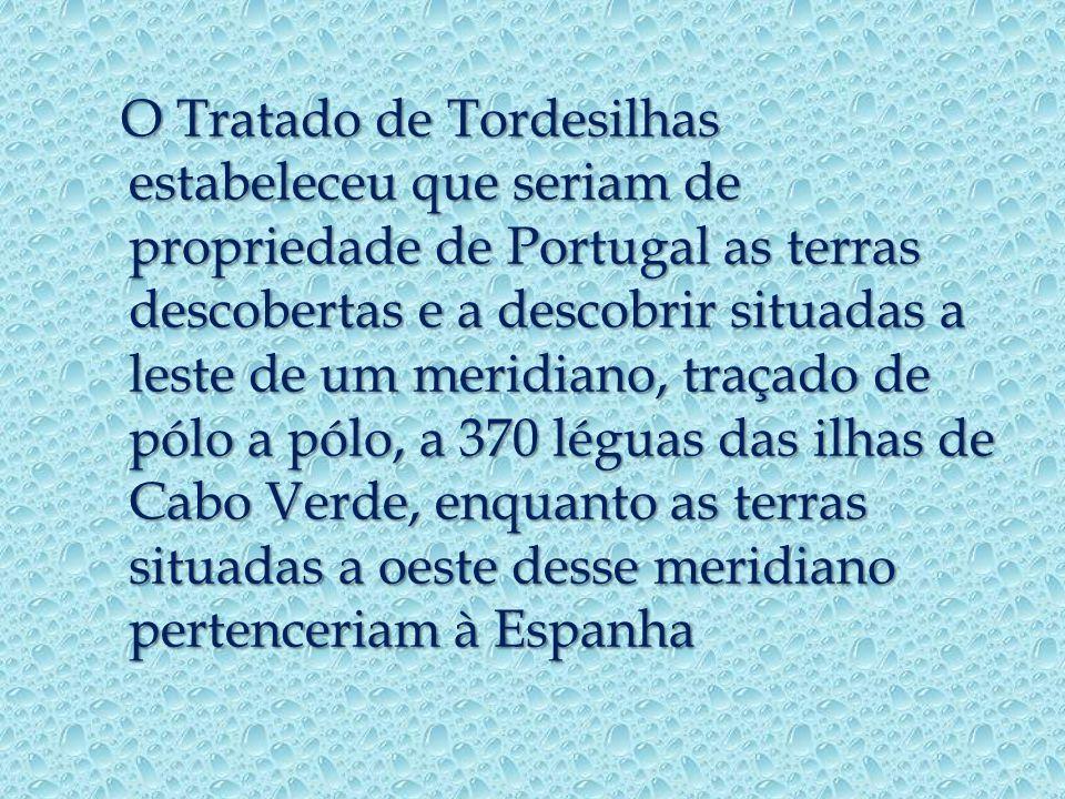 O Tratado de Tordesilhas estabeleceu que seriam de propriedade de Portugal as terras descobertas e a descobrir situadas a leste de um meridiano, traçado de pólo a pólo, a 370 léguas das ilhas de Cabo Verde, enquanto as terras situadas a oeste desse meridiano pertenceriam à Espanha