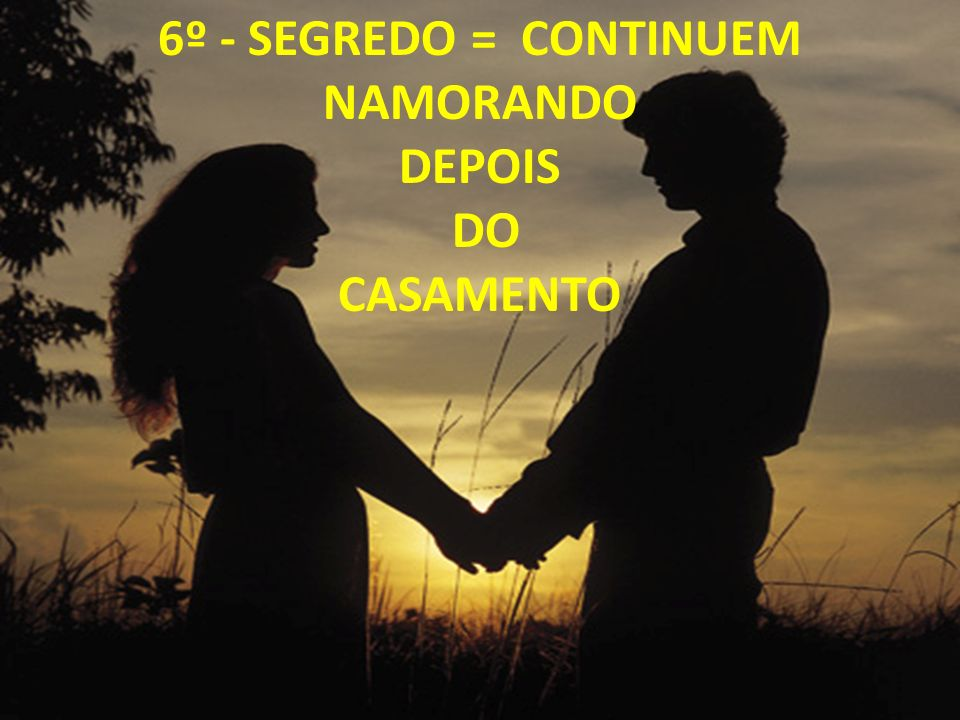 6º - SEGREDO = CONTINUEM NAMORANDO