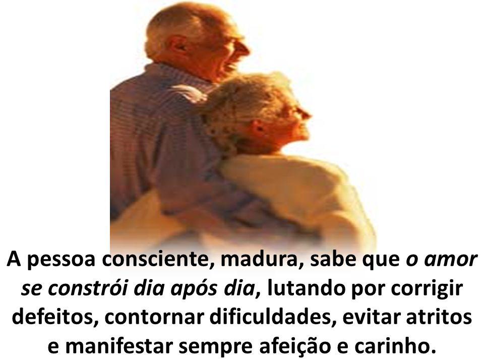 A pessoa consciente, madura, sabe que o amor se constrói dia após dia, lutando por corrigir defeitos, contornar dificuldades, evitar atritos e manifestar sempre afeição e carinho.