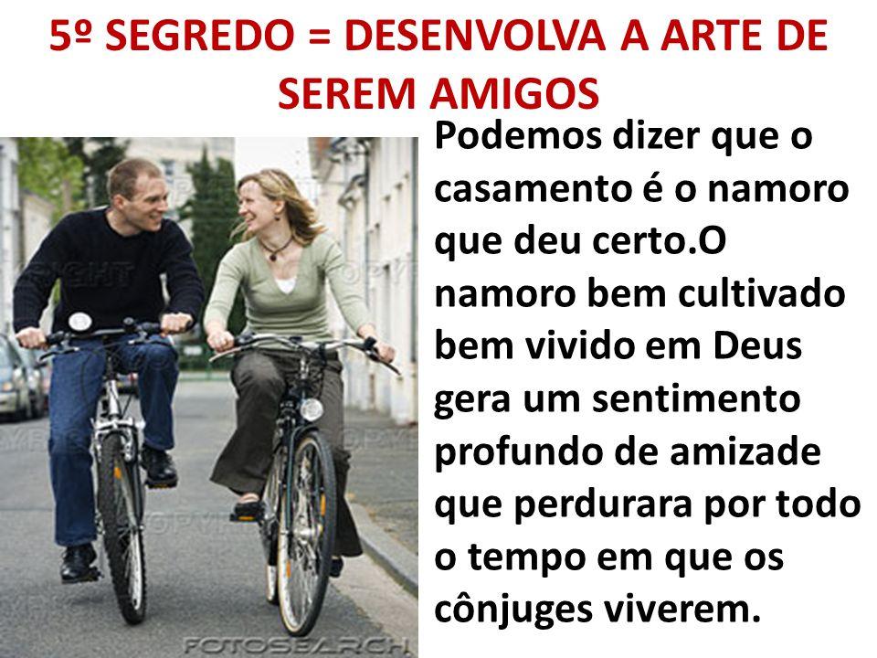 5º SEGREDO = DESENVOLVA A ARTE DE SEREM AMIGOS