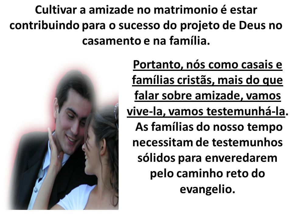 Cultivar a amizade no matrimonio é estar contribuindo para o sucesso do projeto de Deus no casamento e na família.