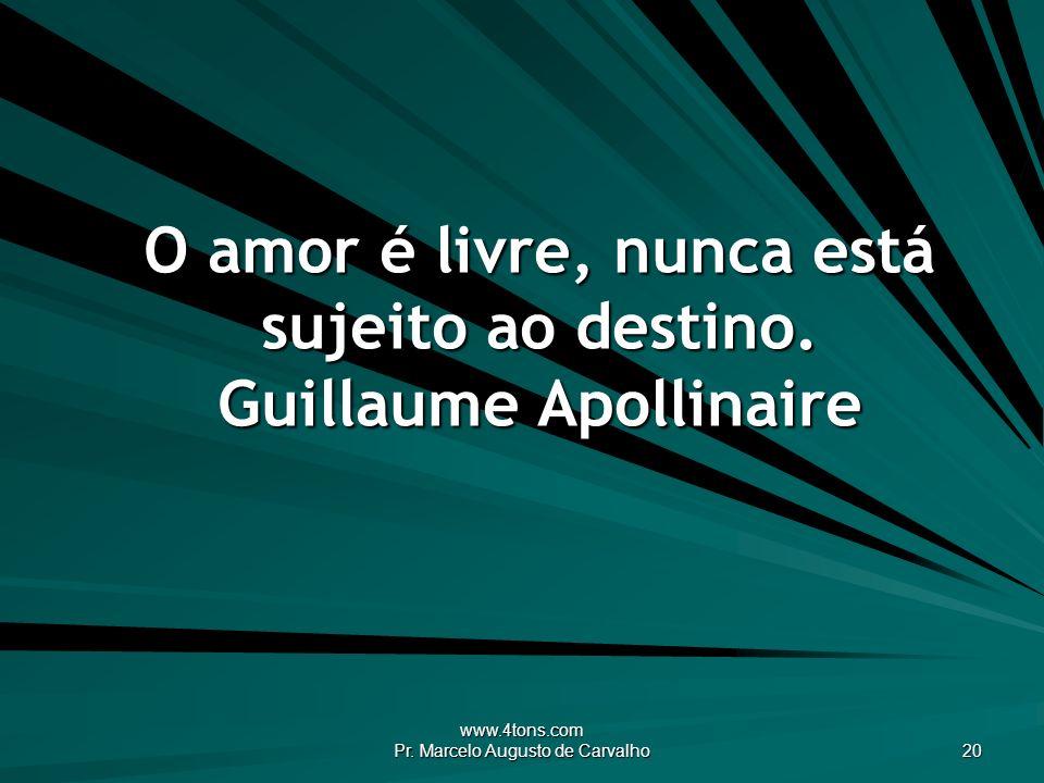 O amor é livre, nunca está sujeito ao destino. Guillaume Apollinaire