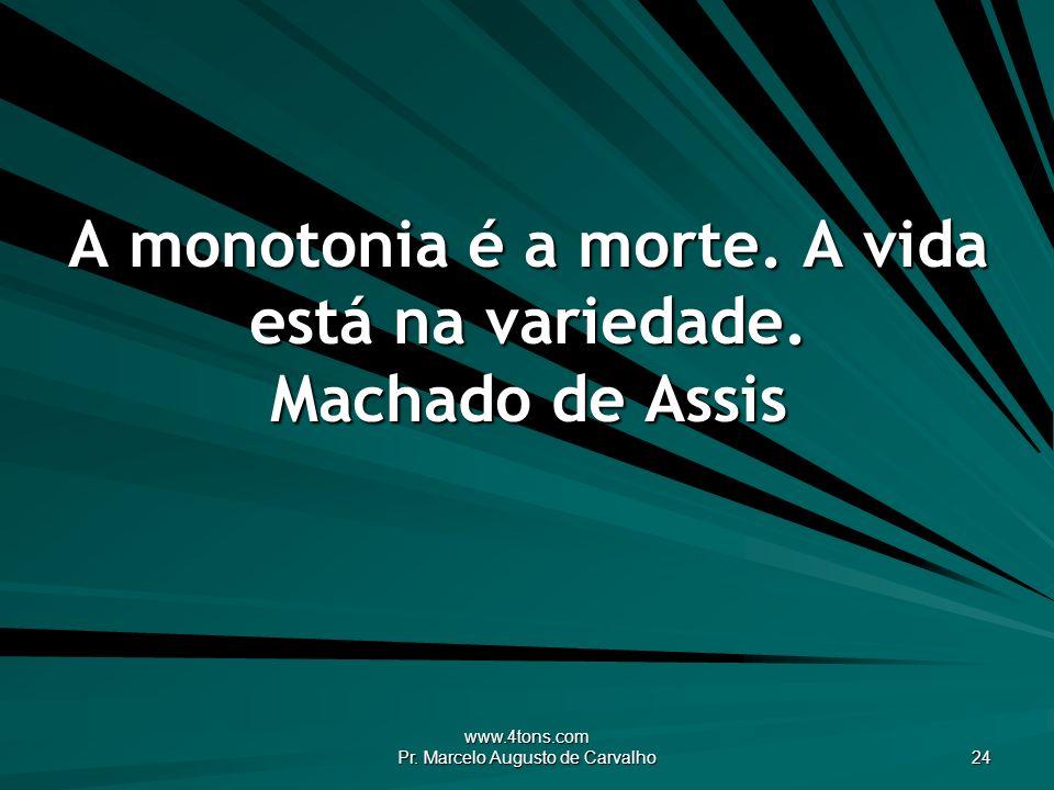 A monotonia é a morte. A vida está na variedade. Machado de Assis