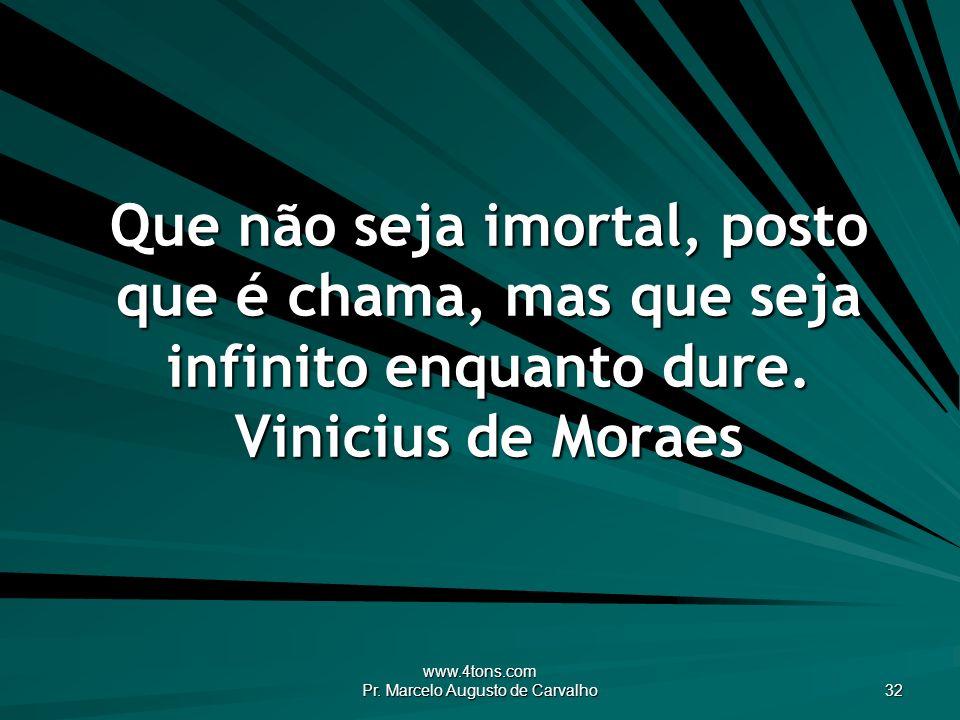 Que Não Seja Imortal Posto Que é Chama Mas Que Seja: Pr. Marcelo Augusto De Carvalho