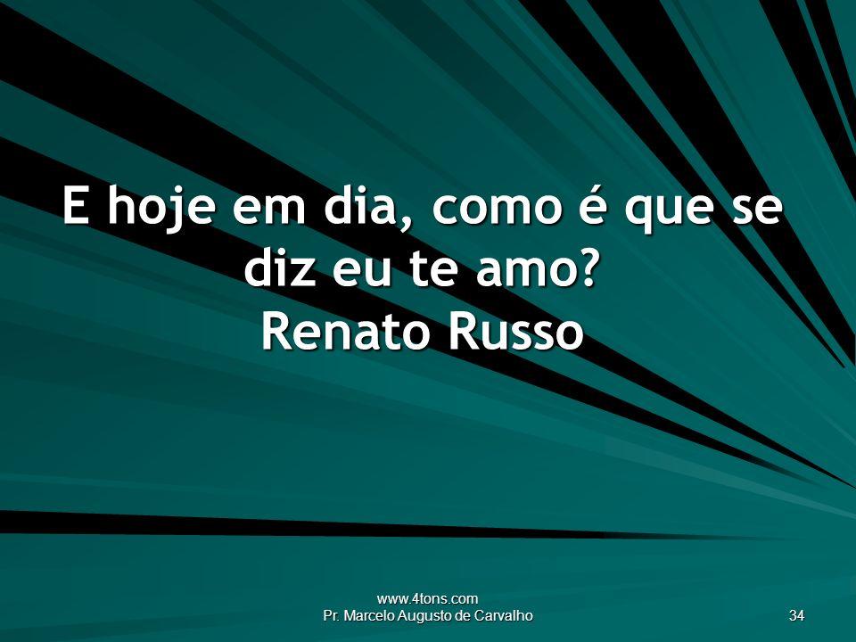 E hoje em dia, como é que se diz eu te amo Renato Russo