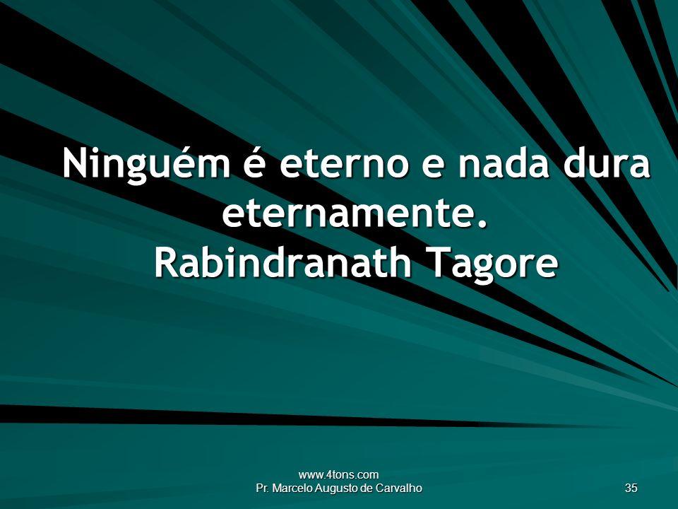Ninguém é eterno e nada dura eternamente. Rabindranath Tagore
