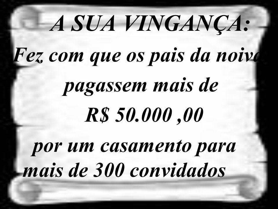 Fez com que os pais da noiva pagassem mais de R$ 50.000 ,00