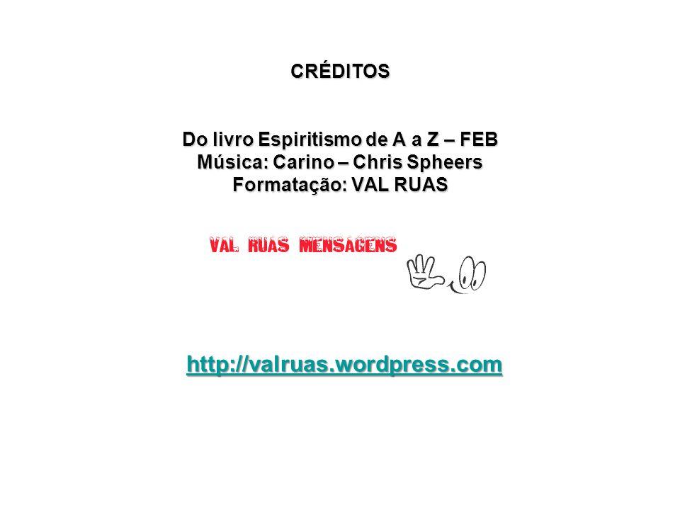 CRÉDITOS Do livro Espiritismo de A a Z – FEB Música: Carino – Chris Spheers Formatação: VAL RUAS