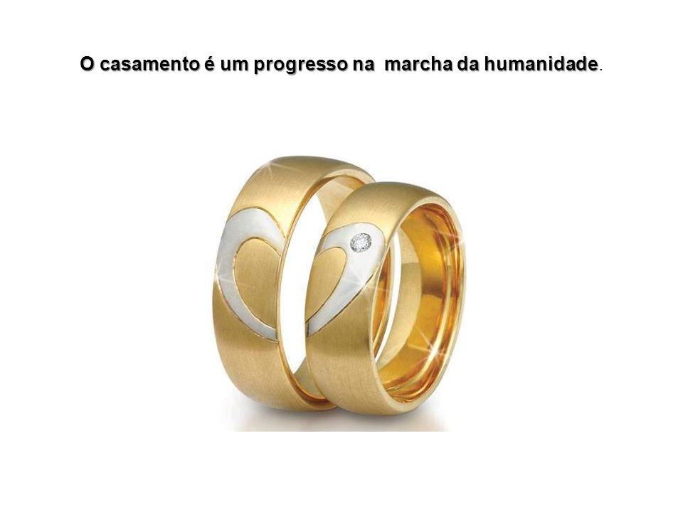 O casamento é um progresso na marcha da humanidade.