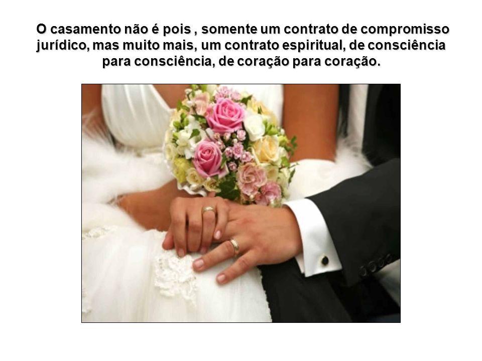 O casamento não é pois , somente um contrato de compromisso jurídico, mas muito mais, um contrato espiritual, de consciência para consciência, de coração para coração.