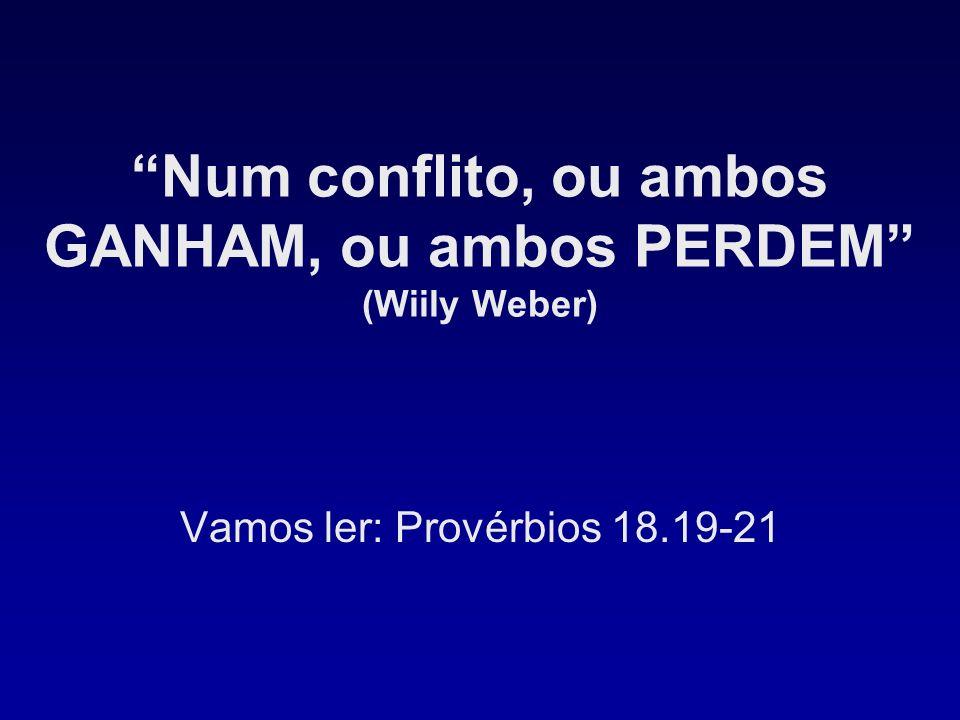 Num conflito, ou ambos GANHAM, ou ambos PERDEM (Wiily Weber)