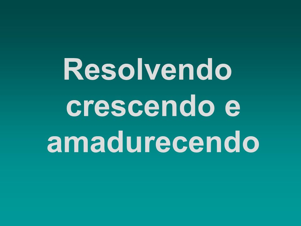 Resolvendo crescendo e amadurecendo