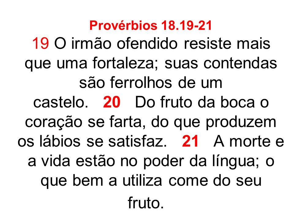 Provérbios 18.19-21 19 O irmão ofendido resiste mais que uma fortaleza; suas contendas são ferrolhos de um castelo.
