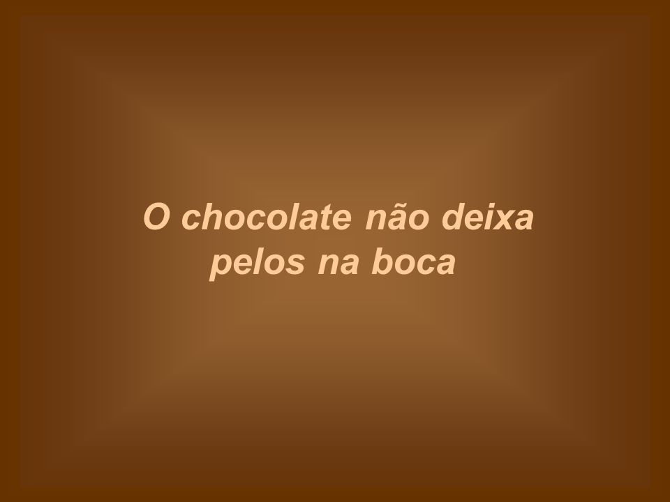 O chocolate não deixa pelos na boca