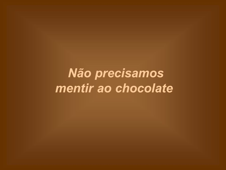 Não precisamos mentir ao chocolate