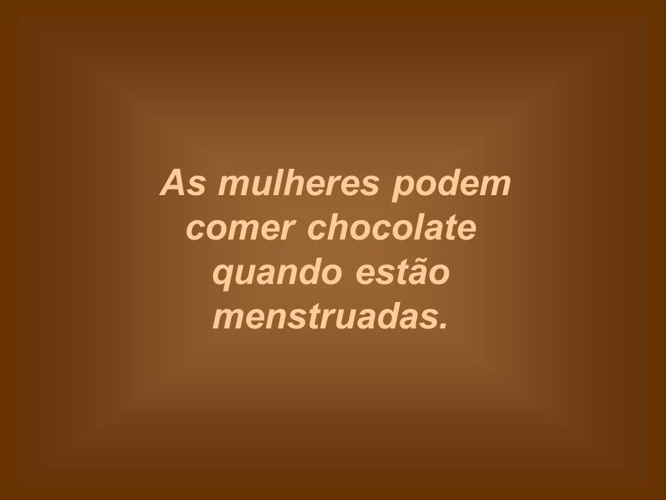 As mulheres podem comer chocolate quando estão menstruadas.