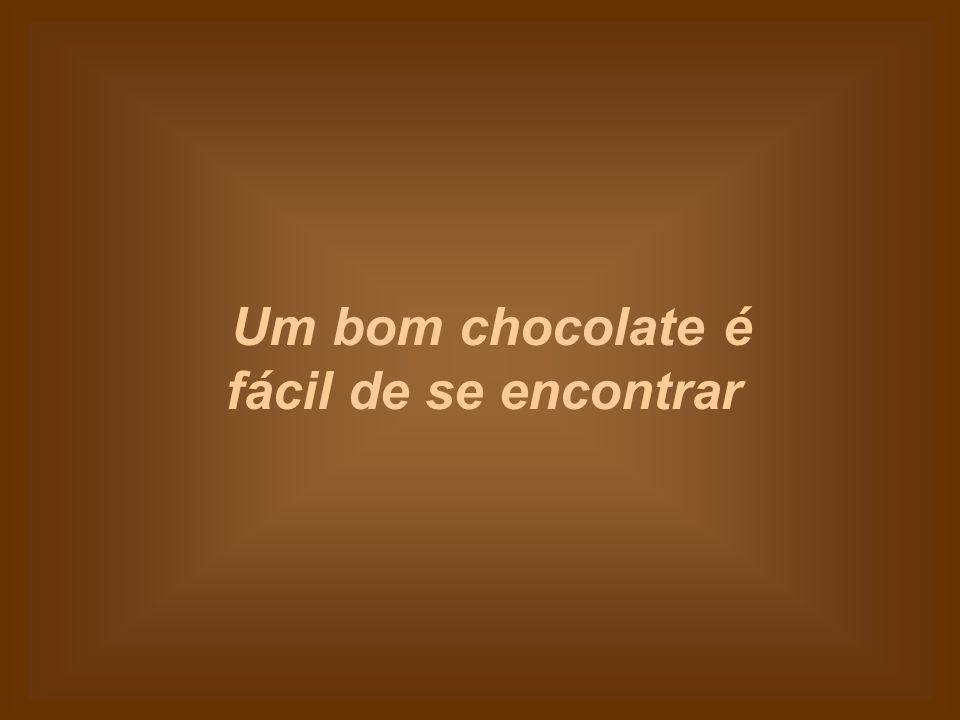 Um bom chocolate é fácil de se encontrar