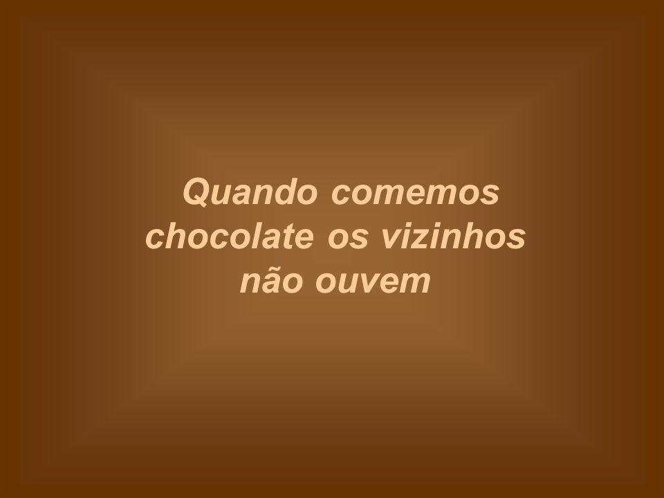 Quando comemos chocolate os vizinhos não ouvem