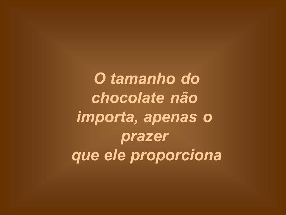 O tamanho do chocolate não importa, apenas o prazer que ele proporciona